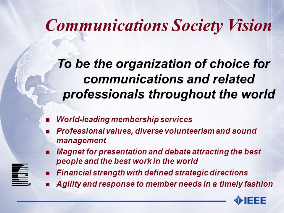 Communications Society Vision To be the organization of choice for communications and related professionals throughout the world n World-leading membe