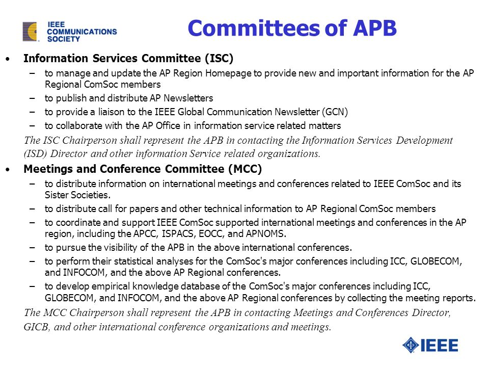 Information Services Committee (ISC) –to manage and update the AP Region Homepage to provide new and important information for the AP Regional ComSoc members –to publish and distribute AP Newsletters –to provide a liaison to the IEEE Global Communication Newsletter (GCN) –to collaborate with the AP Office in information service related matters The ISC Chairperson shall represent the APB in contacting the Information Services Development (ISD) Director and other information Service related organizations.