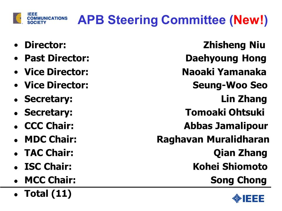 APB Steering Committee (New!) Director: Zhisheng Niu Past Director: Daehyoung Hong Vice Director: Naoaki Yamanaka Vice Director: Seung-Woo Seo Secretary: Lin Zhang Secretary: Tomoaki Ohtsuki CCC Chair: Abbas Jamalipour MDC Chair: Raghavan Muralidharan TAC Chair: Qian Zhang ISC Chair: Kohei Shiomoto MCC Chair: Song Chong Total (11)