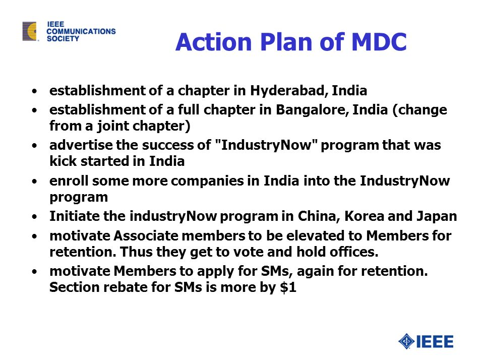 Action Plan of MDC establishment of a chapter in Hyderabad, India establishment of a full chapter in Bangalore, India (change from a joint chapter) advertise the success of IndustryNow program that was kick started in India enroll some more companies in India into the IndustryNow program Initiate the industryNow program in China, Korea and Japan motivate Associate members to be elevated to Members for retention.