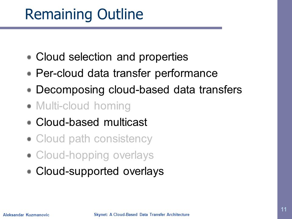 Aleksandar Kuzmanovic Skynet: A Cloud-Based Data Transfer Architecture Remaining Outline Cloud selection and properties Per-cloud data transfer performance Decomposing cloud-based data transfers Multi-cloud homing Cloud-based multicast Cloud path consistency Cloud-hopping overlays Cloud-supported overlays 11