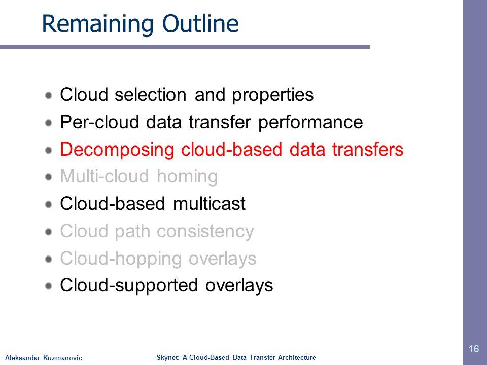 Aleksandar Kuzmanovic Skynet: A Cloud-Based Data Transfer Architecture Remaining Outline Cloud selection and properties Per-cloud data transfer perfor