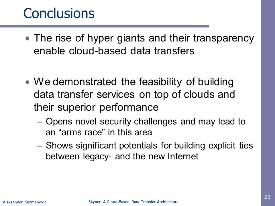 Aleksandar Kuzmanovic Skynet: A Cloud-Based Data Transfer Architecture Conclusions The rise of hyper giants and their transparency enable cloud-based data transfers We demonstrated the feasibility of building data transfer services on top of clouds and their superior performance –Opens novel security challenges and may lead to an arms race in this area –Shows significant potentials for building explicit ties between legacy- and the new Internet 23