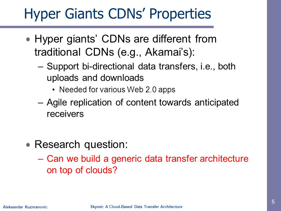Aleksandar Kuzmanovic Skynet: A Cloud-Based Data Transfer Architecture Hyper Giants CDNs Properties Hyper giants CDNs are different from traditional CDNs (e.g., Akamais): –Support bi-directional data transfers, i.e., both uploads and downloads Needed for various Web 2.0 apps –Agile replication of content towards anticipated receivers Research question: –Can we build a generic data transfer architecture on top of clouds.