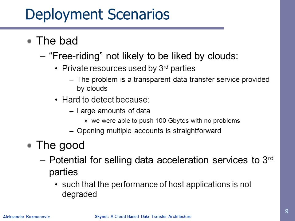 Aleksandar Kuzmanovic Skynet: A Cloud-Based Data Transfer Architecture Deployment Scenarios The bad –Free-riding not likely to be liked by clouds: Private resources used by 3 rd parties –The problem is a transparent data transfer service provided by clouds Hard to detect because: –Large amounts of data »we were able to push 100 Gbytes with no problems –Opening multiple accounts is straightforward The good –Potential for selling data acceleration services to 3 rd parties such that the performance of host applications is not degraded 9