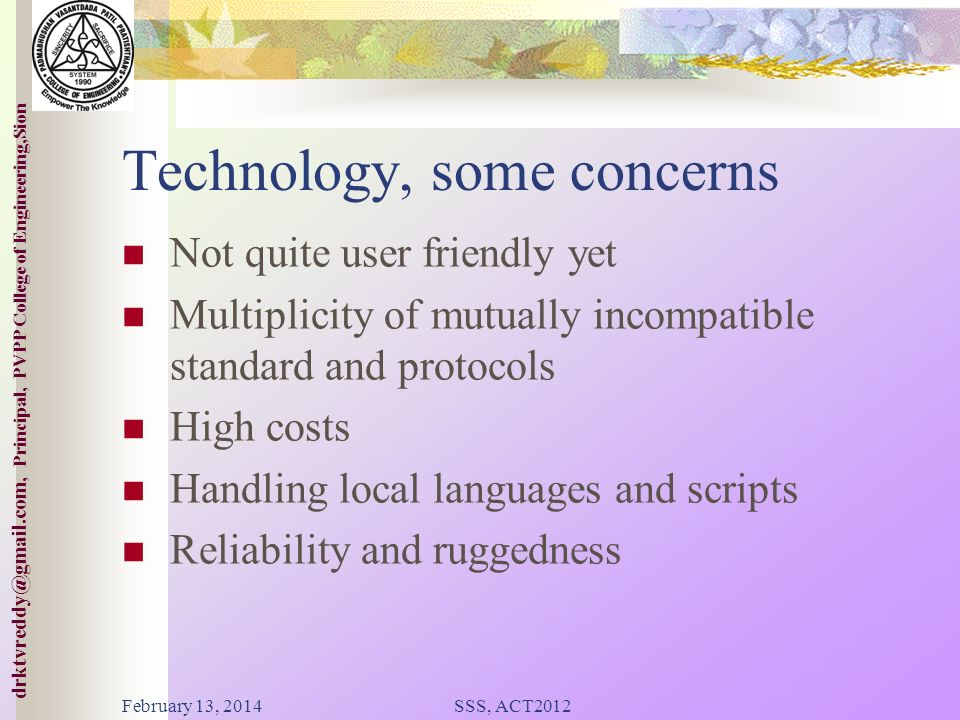 College of ineering,Sion drktvreddy@gmail.com, Principal, PVPP College of Engineering,Sion Technology Advances Exceptionally favorable situation Moving to All Packet Networks ( ~ 4G) Mobile and Wireless Techs Very large bandwidths Rapid fall in costs Technology as commodity February 13, 2014SSS, ACT2012