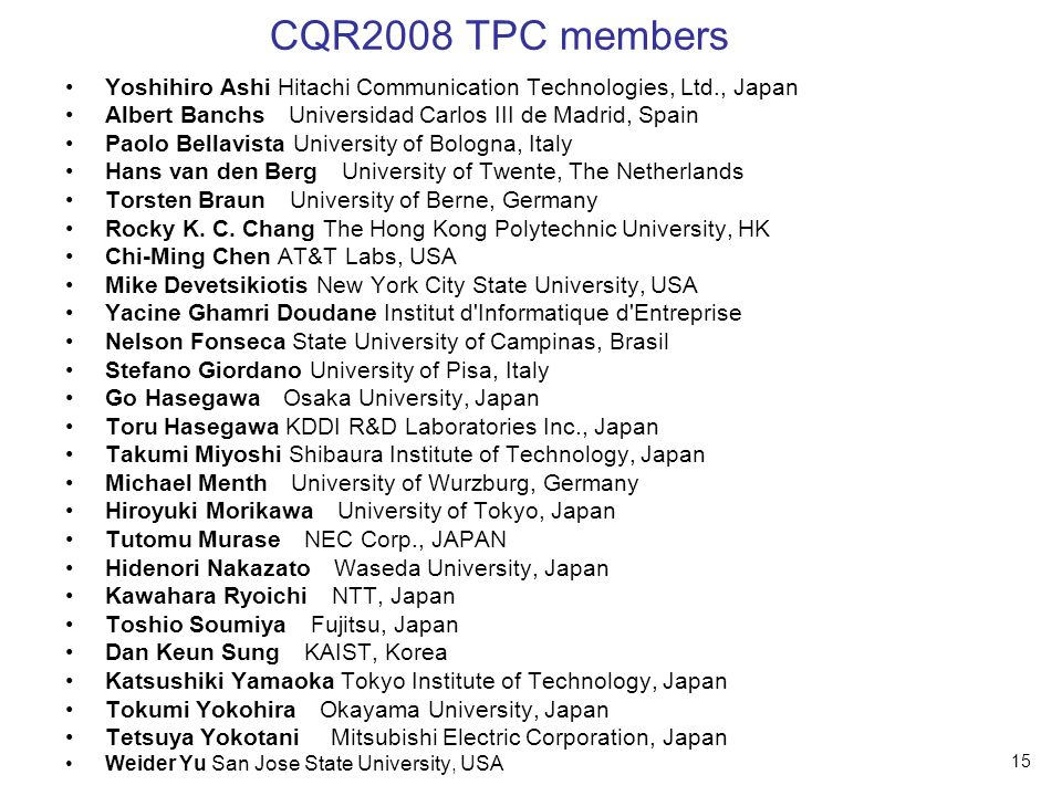 15 CQR2008 TPC members Yoshihiro Ashi Hitachi Communication Technologies, Ltd., Japan Albert Banchs Universidad Carlos III de Madrid, Spain Paolo Bellavista University of Bologna, Italy Hans van den Berg University of Twente, The Netherlands Torsten Braun University of Berne, Germany Rocky K.
