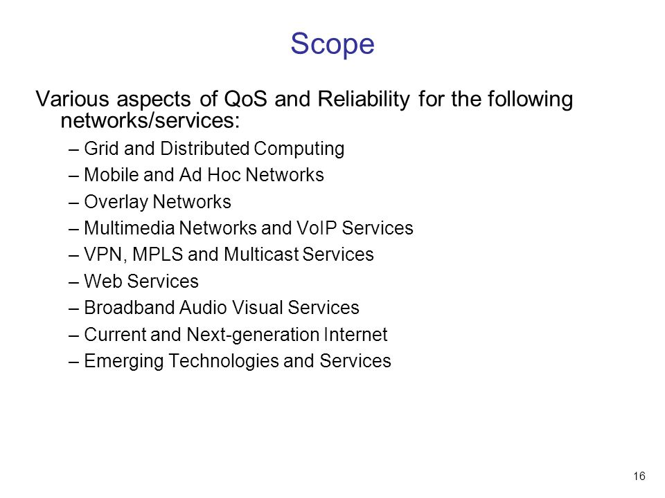 16 Scope Various aspects of QoS and Reliability for the following networks/services: – Grid and Distributed Computing – Mobile and Ad Hoc Networks – Overlay Networks – Multimedia Networks and VoIP Services – VPN, MPLS and Multicast Services – Web Services – Broadband Audio Visual Services – Current and Next-generation Internet – Emerging Technologies and Services