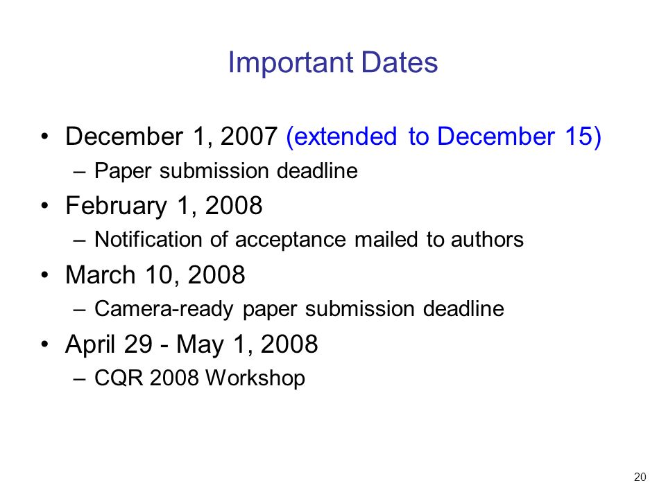 20 Important Dates December 1, 2007 (extended to December 15) –Paper submission deadline February 1, 2008 –Notification of acceptance mailed to authors March 10, 2008 –Camera-ready paper submission deadline April 29 - May 1, 2008 –CQR 2008 Workshop