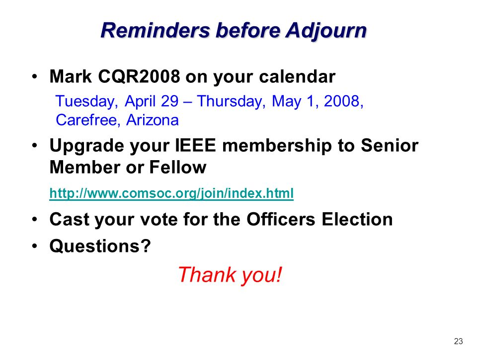 23 Mark CQR2008 on your calendar Tuesday, April 29 – Thursday, May 1, 2008, Carefree, Arizona Upgrade your IEEE membership to Senior Member or Fellow http://www.comsoc.org/join/index.html http://www.comsoc.org/join/index.html Cast your vote for the Officers Election Questions.
