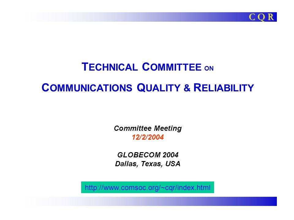 T ECHNICAL C OMMITTEE ON C OMMUNICATIONS Q UALITY & R ELIABILITY Committee Meeting 12/2/2004 GLOBECOM 2004 Dallas, Texas, USA C Q R http://www.comsoc.org/~cqr/index.html