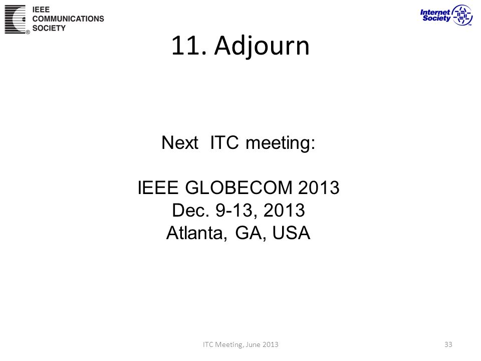 11. Adjourn ITC Meeting, June 201333 Next ITC meeting: IEEE GLOBECOM 2013 Dec. 9-13, 2013 Atlanta, GA, USA