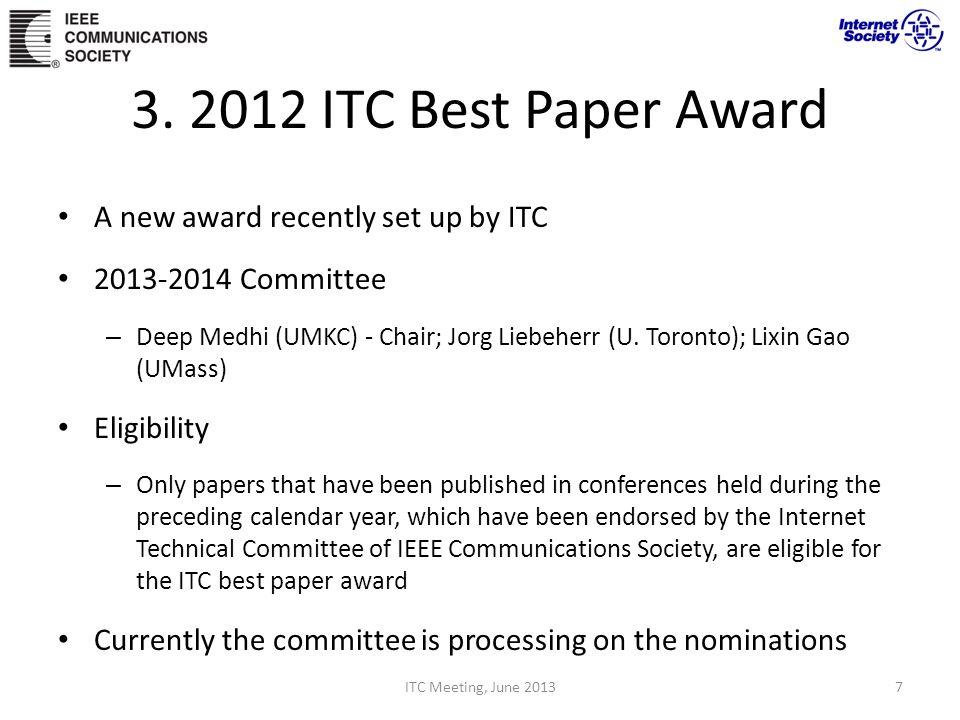 3. 2012 ITC Best Paper Award A new award recently set up by ITC 2013-2014 Committee – Deep Medhi (UMKC) - Chair; Jorg Liebeherr (U. Toronto); Lixin Ga