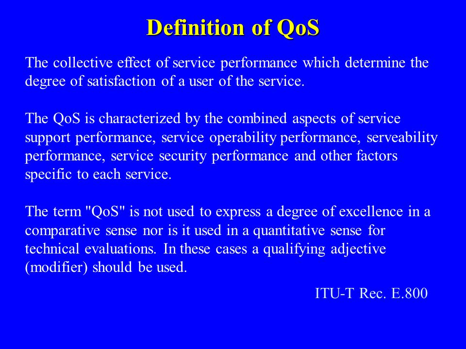 Definition of QoS The collective effect of service performance which determine the degree of satisfaction of a user of the service. The QoS is charact