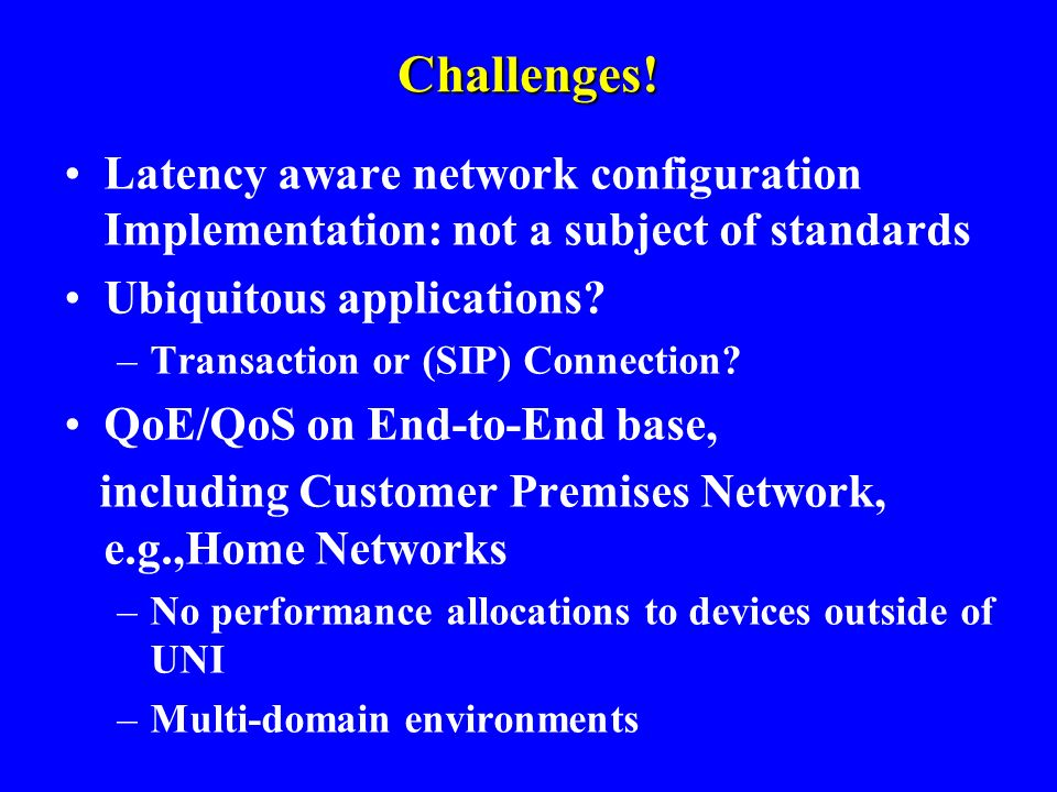 Challenges! Latency aware network configuration Implementation: not a subject of standards Ubiquitous applications? –Transaction or (SIP) Connection?