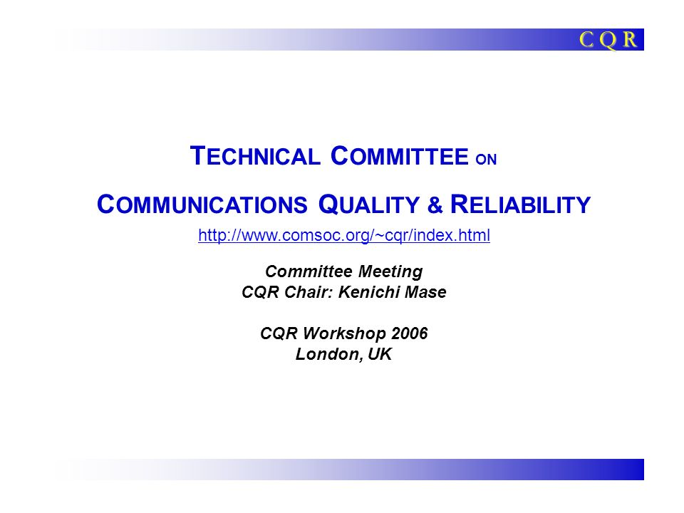 C Q R 2006 CQR Workshop CQR Meeting 12 TC Cluster: Vertical Issues In Communication Systems Communications Quality & Reliability Communications Systems Integration & Modeling Enterprise Networking Tactical Communications Personal Communications