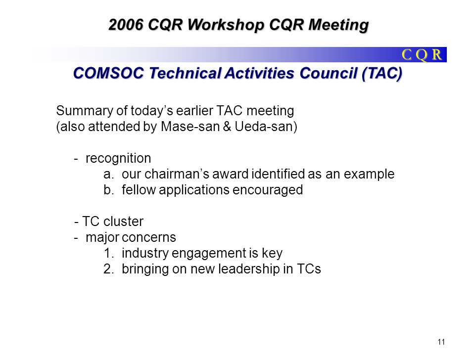 C Q R 2006 CQR Workshop CQR Meeting 11 COMSOC Technical Activities Council (TAC) Summary of todays earlier TAC meeting (also attended by Mase-san & Ueda-san) - recognition a.