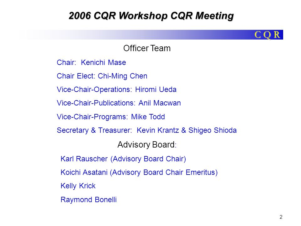 C Q R 2006 CQR Workshop CQR Meeting 3 Agenda WELCOME 2006 Workshop* (Mike Todd) 2006 Chairmans award Technical Programs (Hiromi) Strategic Programs (Chi-Ming) Publications (Anil) Special Memberships (Senior / Fellow) Policy and Procedures Update COMSOC TAC New Business ADJOURN