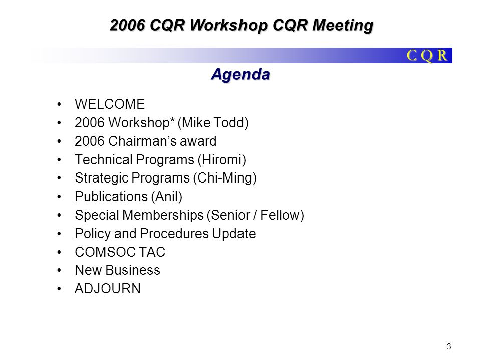 C Q R 2006 CQR Workshop CQR Meeting 3 Agenda WELCOME 2006 Workshop* (Mike Todd) 2006 Chairmans award Technical Programs (Hiromi) Strategic Programs (C
