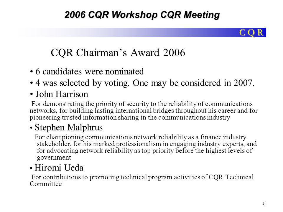C Q R 2006 CQR Workshop CQR Meeting 6 CQR Chairmans Award Nomination and Selection Nominations may be received from a CQR Committee Officer or a member of the CQR Board of Advisors.* Criteria upon which candidates are evaluated include: –sustained contributions in the field of Quality, Reliability & Security of communications services, networks or systems; –a demonstration of the core value of a professional society- adding value to others; and –integrity consistent with that of a role model.