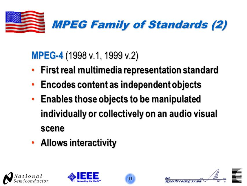 11 MPEG Family of Standards (2) MPEG-4 (1998 v.1, 1999 v.2) First real multimedia representation standard First real multimedia representation standard Encodes content as independent objects Encodes content as independent objects Enables those objects to be manipulated individually or collectively on an audio visual scene Enables those objects to be manipulated individually or collectively on an audio visual scene Allows interactivity Allows interactivity