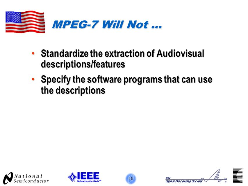 16 MPEG-7 Will Not … Standardize the extraction of Audiovisual descriptions/features Standardize the extraction of Audiovisual descriptions/features Specify the software programs that can use the descriptions Specify the software programs that can use the descriptions