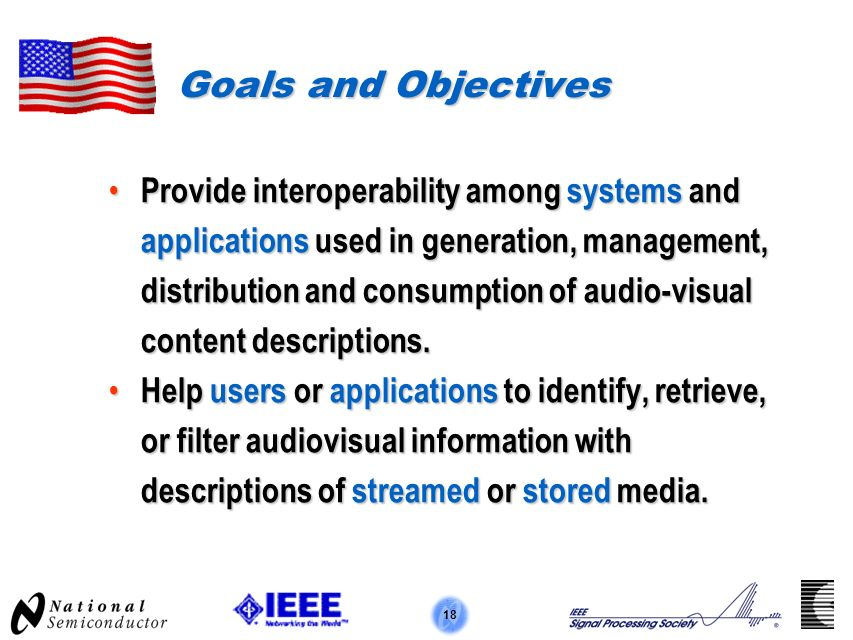 18 Goals and Objectives Provide interoperability among systems and applications used in generation, management, distribution and consumption of audio-visual content descriptions.