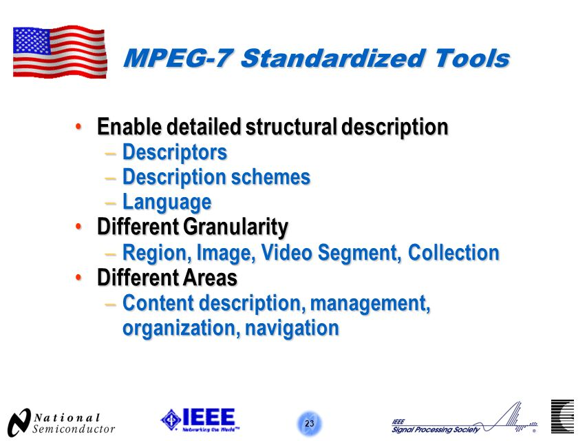 23 MPEG-7 Standardized Tools Enable detailed structural description Enable detailed structural description – Descriptors – Description schemes – Language Different Granularity Different Granularity – Region, Image, Video Segment, Collection Different Areas Different Areas – Content description, management, organization, navigation
