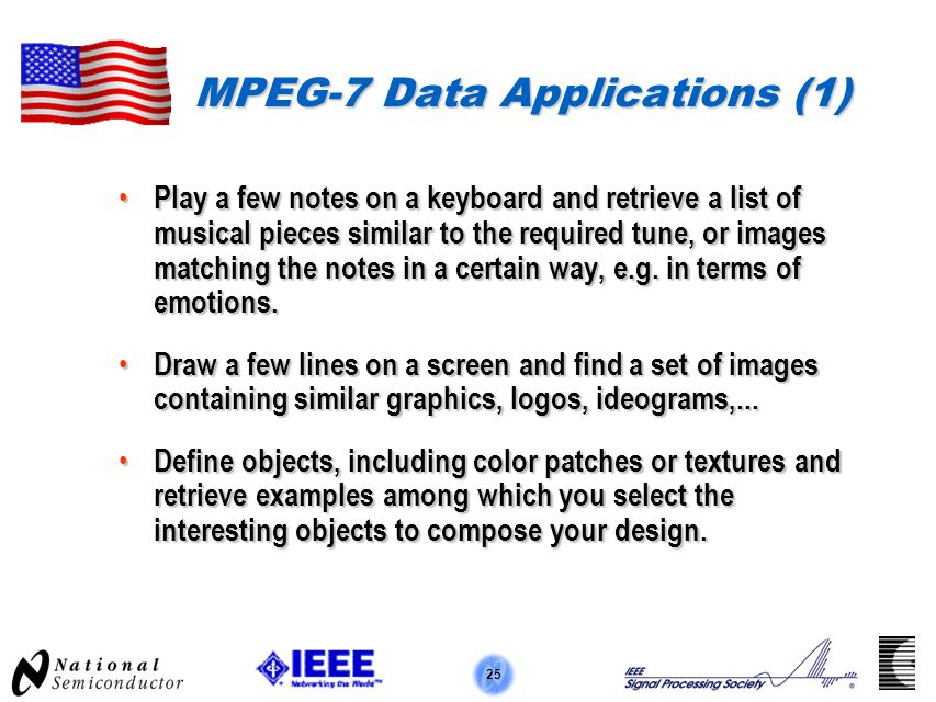 25 MPEG-7 Data Applications (1) Play a few notes on a keyboard and retrieve a list of musical pieces similar to the required tune, or images matching the notes in a certain way, e.g.