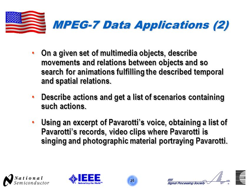 26 MPEG-7 Data Applications (2) On a given set of multimedia objects, describe movements and relations between objects and so search for animations fulfilling the described temporal and spatial relations.