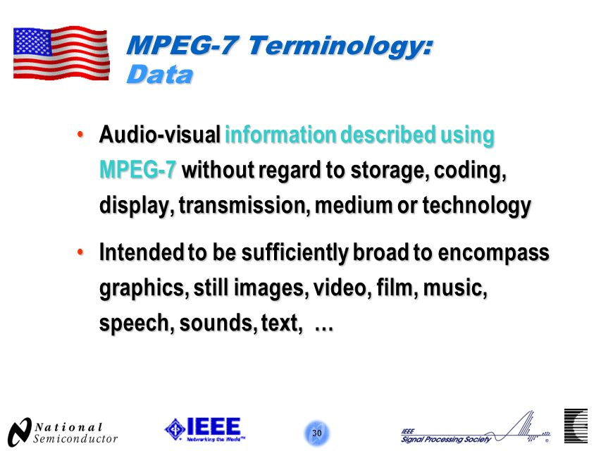 30 MPEG-7 Terminology: Data Audio-visual information described using MPEG-7 without regard to storage, coding, display, transmission, medium or technology Audio-visual information described using MPEG-7 without regard to storage, coding, display, transmission, medium or technology Intended to be sufficiently broad to encompass graphics, still images, video, film, music, speech, sounds, text, … Intended to be sufficiently broad to encompass graphics, still images, video, film, music, speech, sounds, text, …
