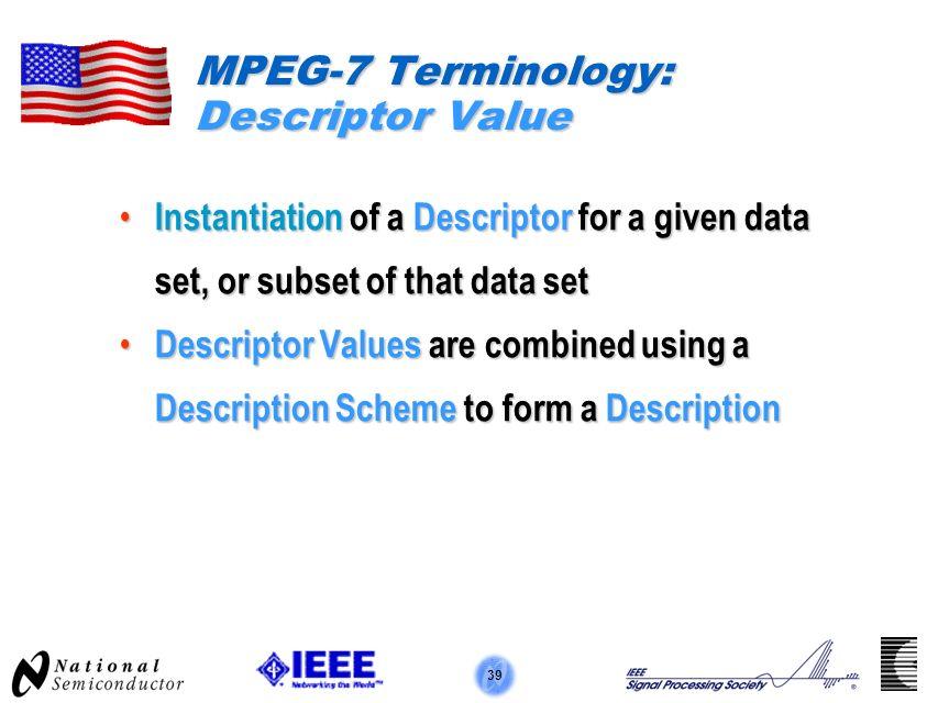 39 MPEG-7 Terminology: Descriptor Value Instantiation of a Descriptor for a given data set, or subset of that data set Instantiation of a Descriptor f