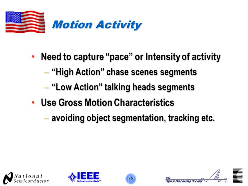 40 Motion Activity Need to capture pace or Intensity of activity Need to capture pace or Intensity of activity – High Action chase scenes segments – Low Action talking heads segments Use Gross Motion Characteristics Use Gross Motion Characteristics – avoiding object segmentation, tracking etc.