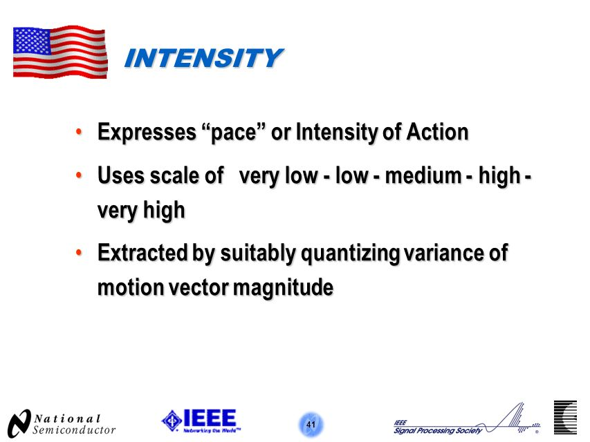 41 INTENSITY Expresses pace or Intensity of Action Expresses pace or Intensity of Action Uses scale of very low - low - medium - high - very high Uses scale of very low - low - medium - high - very high Extracted by suitably quantizing variance of motion vector magnitude Extracted by suitably quantizing variance of motion vector magnitude