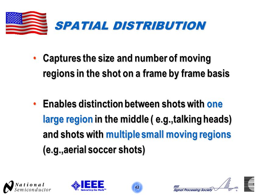 42 SPATIAL DISTRIBUTION Captures the size and number of moving regions in the shot on a frame by frame basis Captures the size and number of moving regions in the shot on a frame by frame basis Enables distinction between shots with one large region in the middle ( e.g.,talking heads) and shots with multiple small moving regions (e.g.,aerial soccer shots) Enables distinction between shots with one large region in the middle ( e.g.,talking heads) and shots with multiple small moving regions (e.g.,aerial soccer shots)