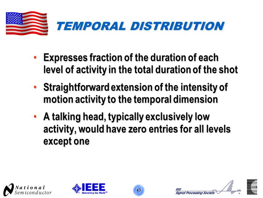 43 TEMPORAL DISTRIBUTION Expresses fraction of the duration of each level of activity in the total duration of the shot Expresses fraction of the duration of each level of activity in the total duration of the shot Straightforward extension of the intensity of motion activity to the temporal dimension Straightforward extension of the intensity of motion activity to the temporal dimension A talking head, typically exclusively low activity, would have zero entries for all levels except one A talking head, typically exclusively low activity, would have zero entries for all levels except one