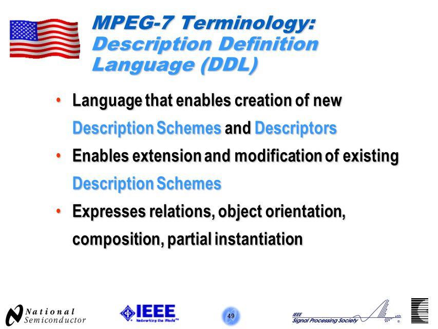 49 MPEG-7 Terminology: Description Definition Language (DDL) Language that enables creation of new Description Schemes and Descriptors Language that e