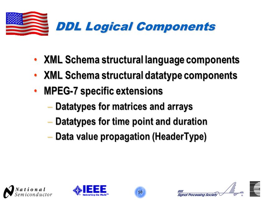 50 DDL Logical Components XML Schema structural language components XML Schema structural language components XML Schema structural datatype components XML Schema structural datatype components MPEG-7 specific extensions MPEG-7 specific extensions – Datatypes for matrices and arrays – Datatypes for time point and duration – Data value propagation (HeaderType)