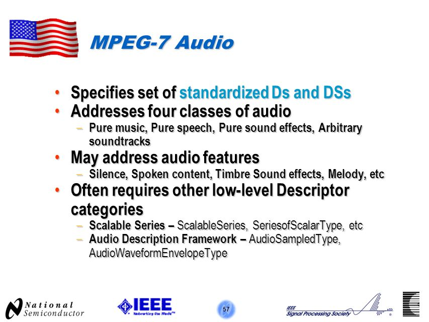 57 MPEG-7 Audio Specifies set of standardized Ds and DSs Specifies set of standardized Ds and DSs Addresses four classes of audio Addresses four classes of audio – Pure music, Pure speech, Pure sound effects, Arbitrary soundtracks May address audio features May address audio features – Silence, Spoken content, Timbre Sound effects, Melody, etc Often requires other low-level Descriptor categories Often requires other low-level Descriptor categories – Scalable Series – ScalableSeries, SeriesofScalarType, etc – Audio Description Framework – AudioSampledType, AudioWaveformEnvelopeType
