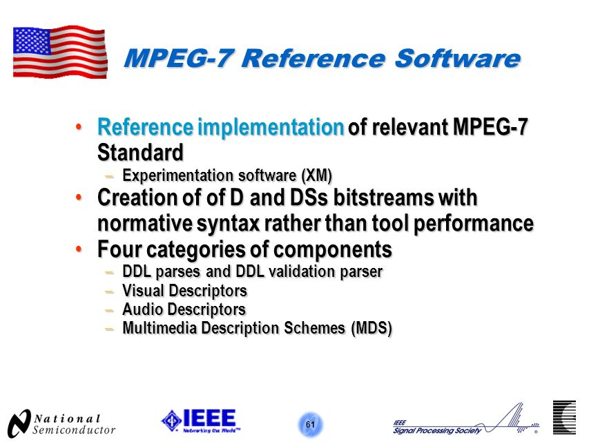 61 MPEG-7 Reference Software Reference implementation of relevant MPEG-7 Standard Reference implementation of relevant MPEG-7 Standard – Experimentation software (XM) Creation of of D and DSs bitstreams with normative syntax rather than tool performance Creation of of D and DSs bitstreams with normative syntax rather than tool performance Four categories of components Four categories of components – DDL parses and DDL validation parser – Visual Descriptors – Audio Descriptors – Multimedia Description Schemes (MDS)