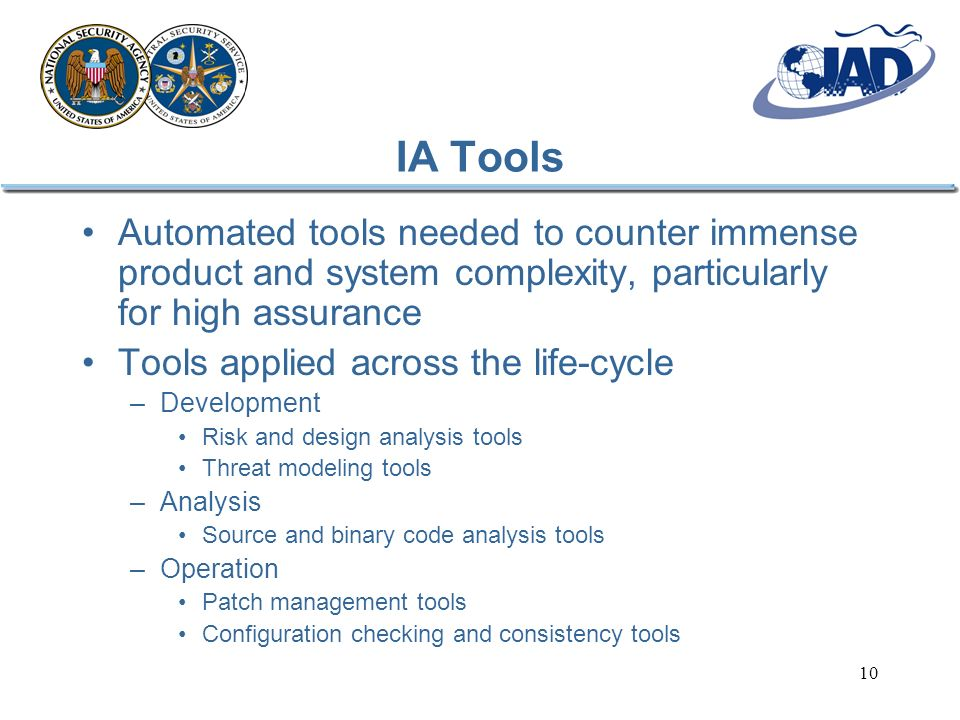 10 IA Tools Automated tools needed to counter immense product and system complexity, particularly for high assurance Tools applied across the life-cyc