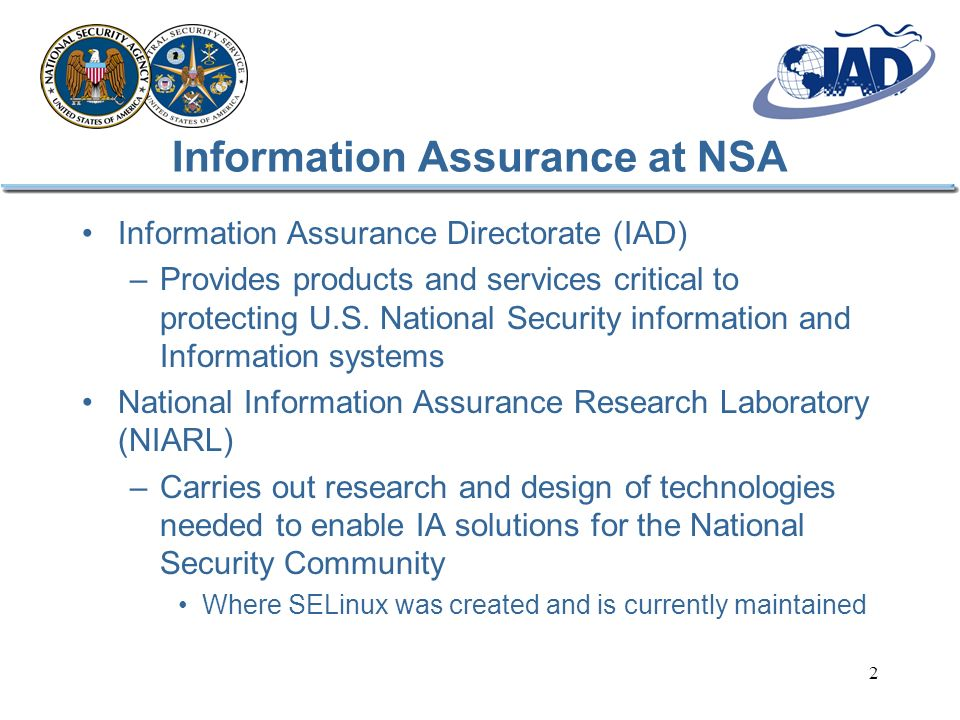 2 Information Assurance at NSA Information Assurance Directorate (IAD) –Provides products and services critical to protecting U.S. National Security i