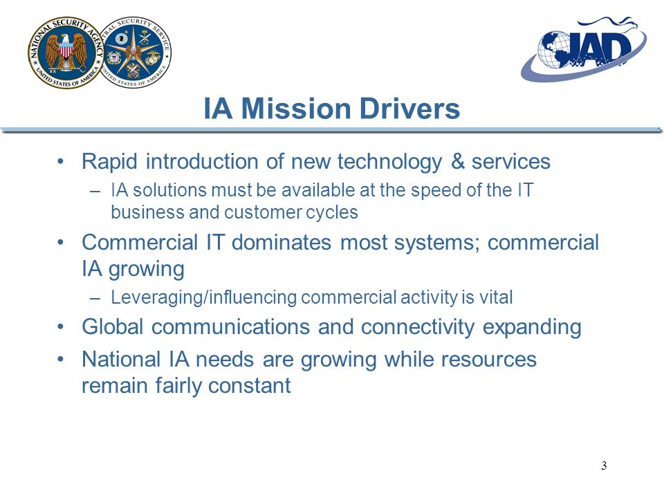 3 IA Mission Drivers Rapid introduction of new technology & services –IA solutions must be available at the speed of the IT business and customer cycles Commercial IT dominates most systems; commercial IA growing –Leveraging/influencing commercial activity is vital Global communications and connectivity expanding National IA needs are growing while resources remain fairly constant