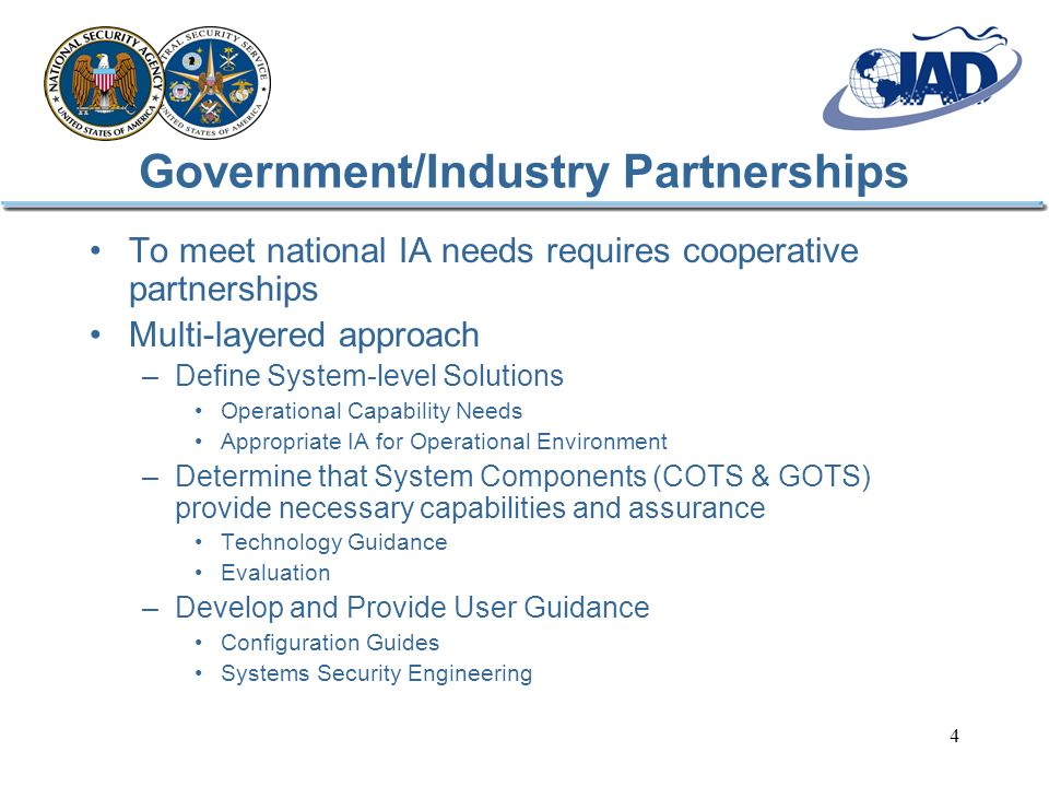 4 Government/Industry Partnerships To meet national IA needs requires cooperative partnerships Multi-layered approach –Define System-level Solutions Operational Capability Needs Appropriate IA for Operational Environment –Determine that System Components (COTS & GOTS) provide necessary capabilities and assurance Technology Guidance Evaluation –Develop and Provide User Guidance Configuration Guides Systems Security Engineering