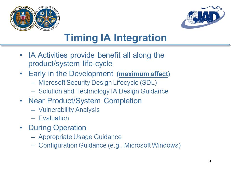 5 Timing IA Integration IA Activities provide benefit all along the product/system life-cycle Early in the Development (maximum affect) –Microsoft Security Design Lifecycle (SDL) –Solution and Technology IA Design Guidance Near Product/System Completion –Vulnerability Analysis –Evaluation During Operation –Appropriate Usage Guidance –Configuration Guidance (e.g., Microsoft Windows)
