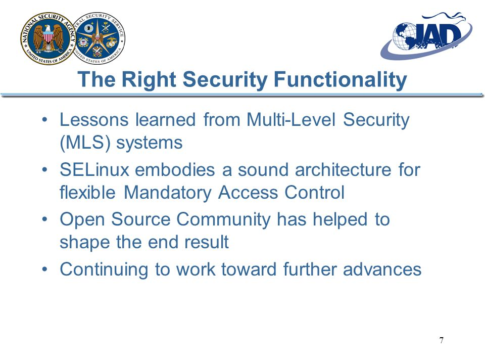 7 The Right Security Functionality Lessons learned from Multi-Level Security (MLS) systems SELinux embodies a sound architecture for flexible Mandator