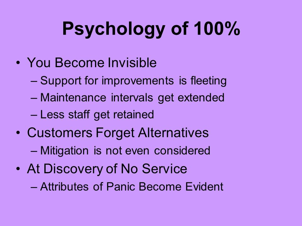 Psychology of 100% You Become Invisible –Support for improvements is fleeting –Maintenance intervals get extended –Less staff get retained Customers Forget Alternatives –Mitigation is not even considered At Discovery of No Service –Attributes of Panic Become Evident