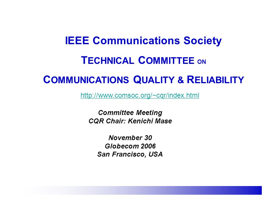 IEEE Communications Society T ECHNICAL C OMMITTEE ON C OMMUNICATIONS Q UALITY & R ELIABILITY http://www.comsoc.org/~cqr/index.html Committee Meeting CQR Chair: Kenichi Mase November 30 Globecom 2006 San Francisco, USA