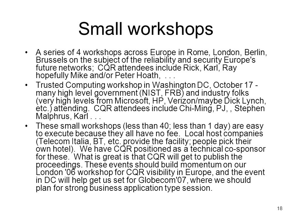 18 Small workshops A series of 4 workshops across Europe in Rome, London, Berlin, Brussels on the subject of the reliability and security Europe s future networks; CQR attendees include Rick, Karl, Ray hopefully Mike and/or Peter Hoath,...
