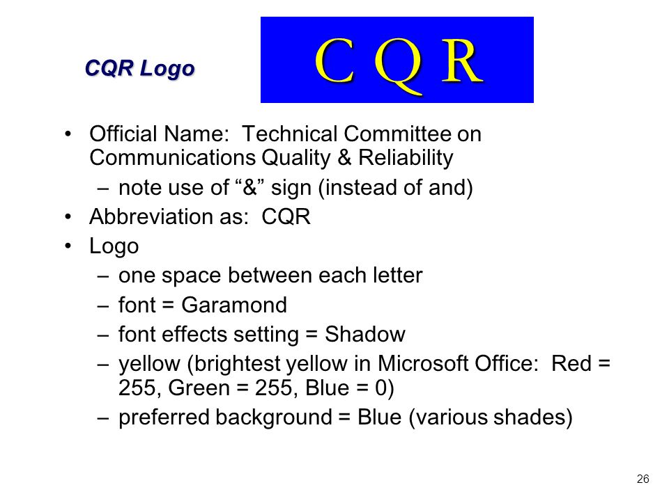 26 CQR Logo Official Name: Technical Committee on Communications Quality & Reliability –note use of & sign (instead of and) Abbreviation as: CQR Logo –one space between each letter –font = Garamond –font effects setting = Shadow –yellow (brightest yellow in Microsoft Office: Red = 255, Green = 255, Blue = 0) –preferred background = Blue (various shades) C Q R